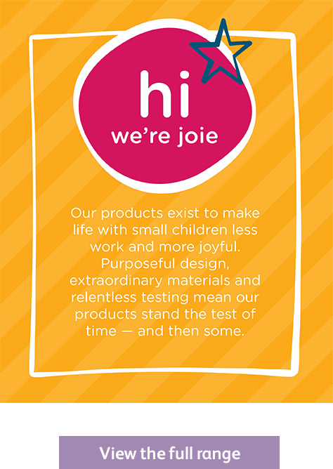 Hi, we're Joie. Our products exist to make life with small children less work and more joyful. Purposeful design, extraordinary materials and relentless testing mean our products stand the test of time - and then some.